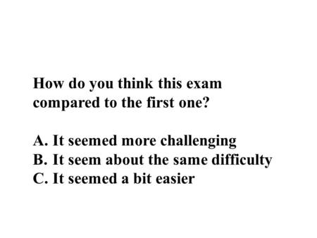 How do you think this exam compared to the first one? A. It seemed more challenging B. It seem about the same difficulty C. It seemed a bit easier.