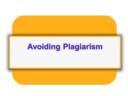 Avoiding Plagiarism. Definition: Plagiarism is the act of presenting the words, ideas, images, sounds, or the creative expression of others as your own.