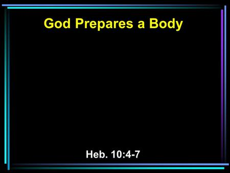 God Prepares a Body Heb. 10:4-7. 4 For it is not possible that the blood of bulls and goats could take away sins. 5 Therefore, when He came into the world,