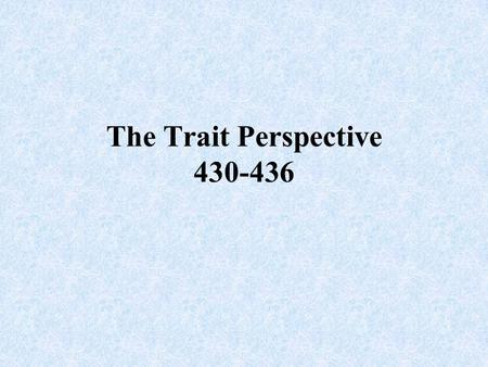 The Trait Perspective 430-436. Trait A characteristic of behavior or a disposition to feel and act as assessed by self- reported inventories or peer reports.