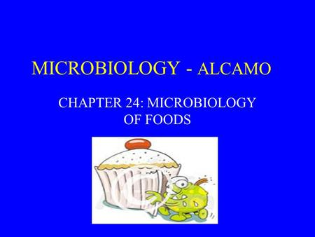 MICROBIOLOGY - ALCAMO CHAPTER 24: MICROBIOLOGY OF FOODS.