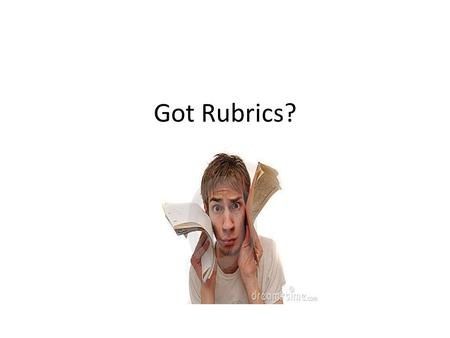 "Got Rubrics?. What is a ""Good"" Rubric? aka Scoring Guide."