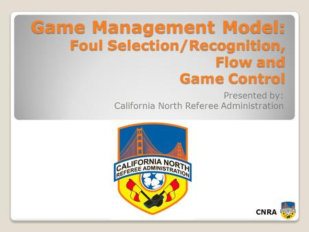 CNRA Game Management Model: Foul Selection/Recognition, Flow and Game Control Presented by: California North Referee Administration.