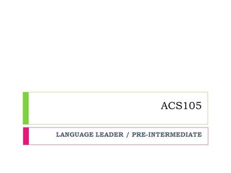 ACS105 LANGUAGE LEADER / PRE-INTERMEDIATE. UNIT 6: SOCIETY AND FAMILY.