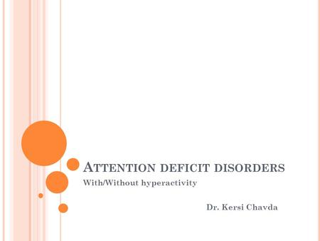A TTENTION DEFICIT DISORDERS With/Without hyperactivity Dr. Kersi Chavda.