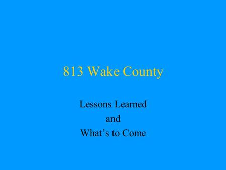 813 Wake County Lessons Learned and What's to Come.
