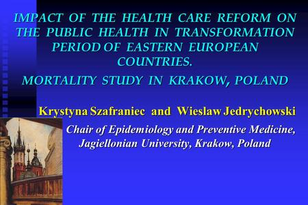 IMPACT OF THE HEALTH CARE REFORM ON THE PUBLIC HEALTH IN TRANSFORMATION PERIOD OF EASTERN EUROPEAN COUNTRIES. MORTALITY STUDY IN KRAKOW, POLAND Krystyna.