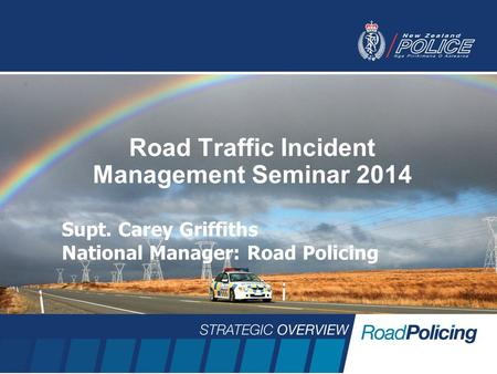 Road Traffic Incident Management Seminar 2014 Supt. Carey Griffiths National Manager: Road Policing.
