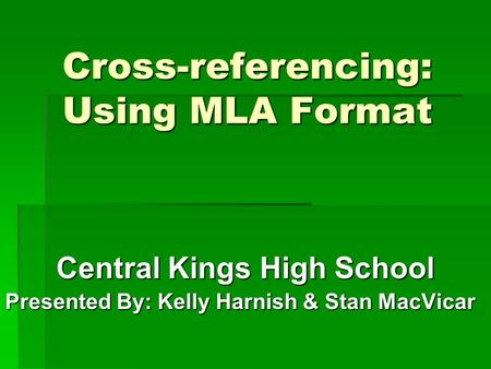 Cross-referencing: Using MLA Format Central Kings High School Presented By: Kelly Harnish & Stan MacVicar.
