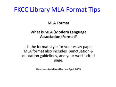 FKCC Library MLA Format Tips MLA Format What is MLA (Modern Language Association) Format? It is the format style for your essay paper. MLA format also.