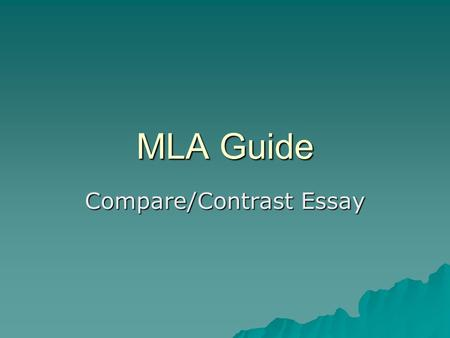 MLA Guide Compare/Contrast Essay Why Use MLA Format?  Allows readers to cross-reference your sources easily  Provides consistent format within a discipline.