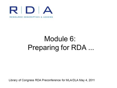 Module 6: Preparing for RDA... Library of Congress RDA Preconference for MLA/DLA May 4, 2011.