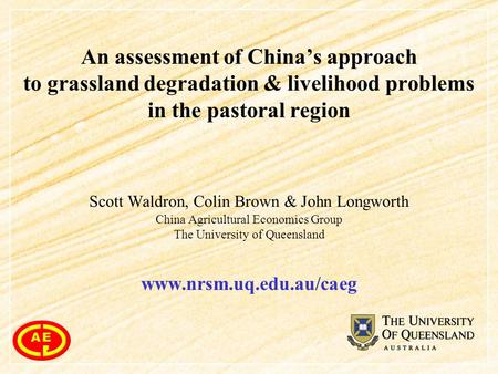An assessment of China's approach to grassland degradation & livelihood problems in the pastoral region Scott Waldron, Colin Brown & John Longworth China.
