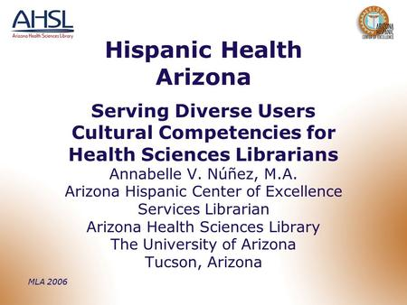 MLA 2006 Hispanic Health Arizona Serving Diverse Users Cultural Competencies for Health Sciences Librarians Annabelle V. Núñez, M.A. Arizona Hispanic Center.