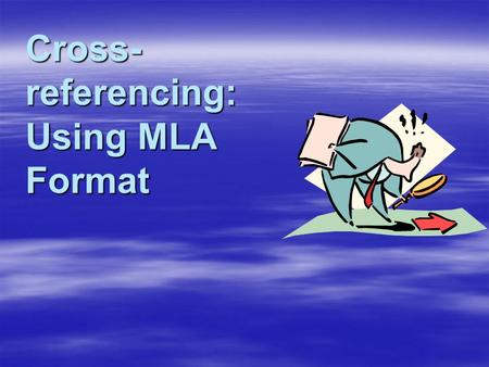 Cross- referencing: Using MLA Format Why Use MLA Format?  Allows readers to cross-reference your sources easily  Provides consistent format within.