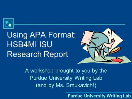 Purdue University Writing Lab Using APA Format: HSB4MI ISU Research Report A workshop brought to you by the Purdue University Writing Lab (and by Ms.