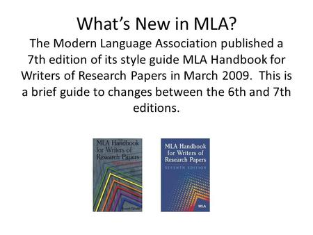 What's New in MLA? The Modern Language Association published a 7th edition of its style guide MLA Handbook for Writers of Research Papers in March 2009.