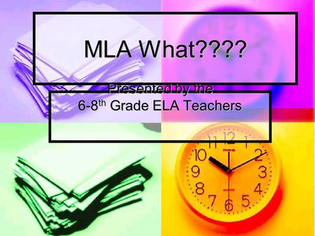 MLA What???? Presented by the 6-8 th Grade ELA Teachers.