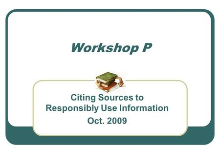Workshop P Citing Sources to Responsibly Use Information Oct. 2009.