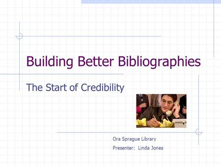 Building Better Bibliographies The Start of Credibility Ora Sprague Library Presenter: Linda Jones.