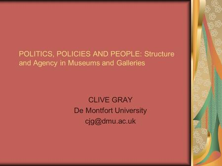 POLITICS, POLICIES AND PEOPLE: Structure and Agency in Museums and Galleries CLIVE GRAY De Montfort University