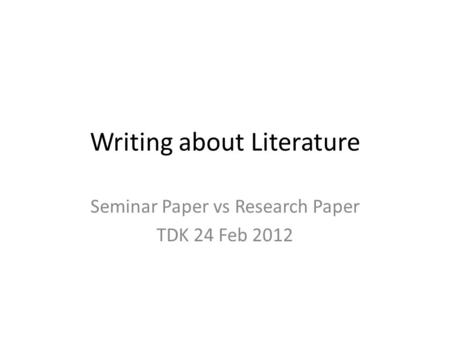 Writing about Literature Seminar Paper vs Research Paper TDK 24 Feb 2012.