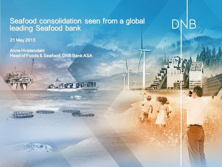 21 May 2013 Anne Hvistendahl Head of Foods & Seafood, DNB Bank ASA Seafood consolidation seen from a global leading Seafood bank.