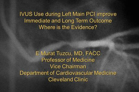 IVUS Use during Left Main PCI improve Immediate and Long Term Outcome Where is the Evidence? E Murat Tuzcu, MD, FACC Professor of Medicine Vice Chairman.