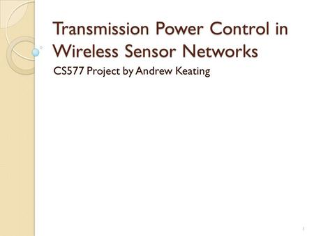 Transmission Power Control in Wireless Sensor Networks CS577 Project by Andrew Keating 1.