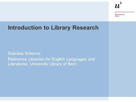 Introduction to Library Research Gabriela Scherrer Reference Librarian for English Languages and Literatures, University Library of Bern.