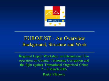 EUROJUST - An Overview Background, Structure and Work Regional Expert Workshop on International Co- operation on Counter Terrorism, Corruption and the.
