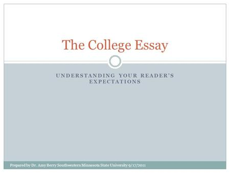 UNDERSTANDING YOUR READER'S EXPECTATIONS The College Essay Prepared by Dr. Amy Berry Southwestern Minnesota State University 9/17/2011.