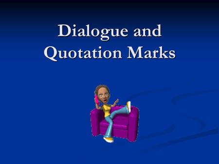Dialogue and Quotation Marks. Direct Quotations: Use quotes to surround the information that is to be directly cited, this includes what a person says.