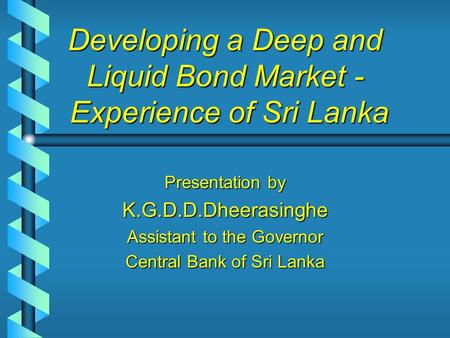 Developing a Deep and Liquid Bond Market - Experience of Sri Lanka Presentation by K.G.D.D.Dheerasinghe Assistant to the Governor Central Bank of Sri Lanka.
