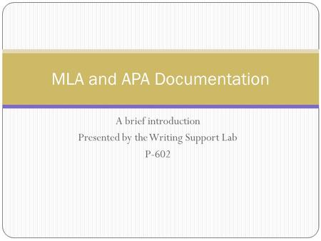 A brief introduction Presented by the Writing Support Lab P-602 MLA and APA Documentation.