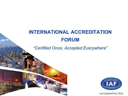 "INTERNATIONAL ACCREDITATION FORUM ""Certified Once, Accepted Everywhere"" Last Updated Dec 2014."