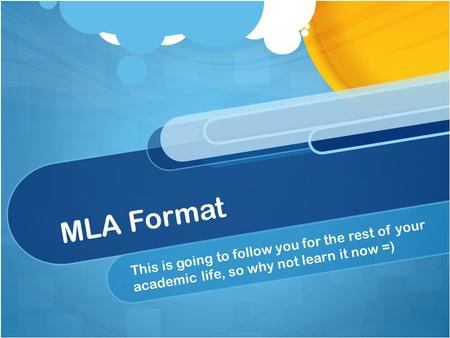 MLA Format This is going to follow you for the rest of your academic life, so why not learn it now =)