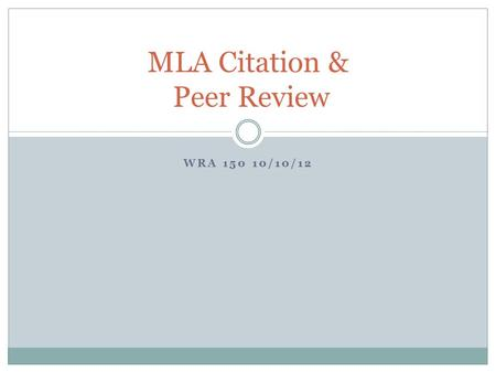WRA 150 10/10/12 MLA Citation & Peer Review. What is MLA Citation? MLA (Modern Language Association) MLA style specifies guidelines for formatting manuscripts.