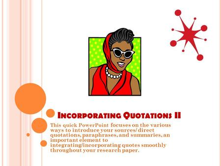 I NCORPORATING Q UOTATIONS II This quick PowerPoint focuses on the various ways to introduce your sources/ direct quotations, paraphrases, and summaries,