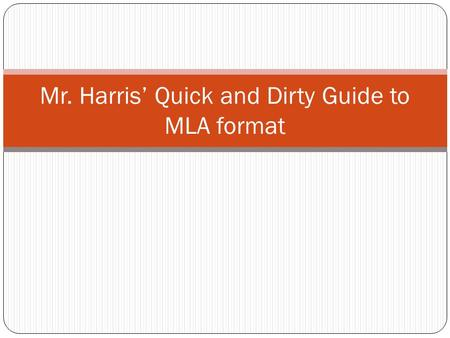 Mr. Harris' Quick and Dirty Guide to MLA format. Find Your Sources Do not go to WIKIPEDIA! Newspapers online and off such as the New York Times Good Sources: