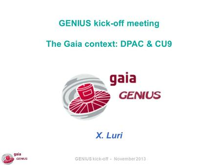 GENIUS kick-off - November 2013 GENIUS kick-off meeting The Gaia context: DPAC & CU9 X. Luri.
