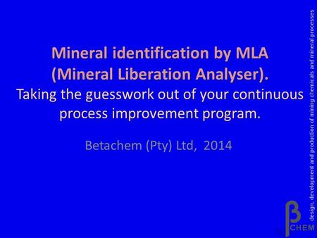 Mineral identification by MLA (Mineral Liberation Analyser). Taking the guesswork out of your continuous process improvement program. Betachem (Pty) Ltd,