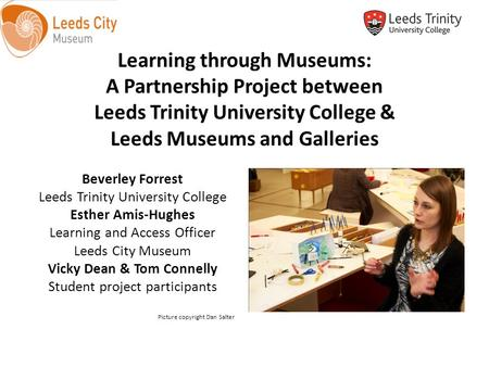 Learning through Museums: A Partnership Project between Leeds Trinity University College & Leeds Museums and Galleries Beverley Forrest Leeds Trinity University.