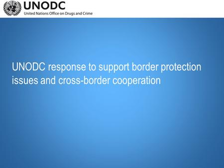 UNODC response to support border protection issues and cross-border cooperation.