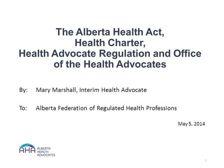 The Alberta Health Act, Health Charter, Health Advocate Regulation and Office of the Health Advocates By:Mary Marshall, Interim Health Advocate To:Alberta.