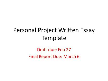 Personal Project Written Essay Template Draft due: Feb 27 Final Report Due: March 6.
