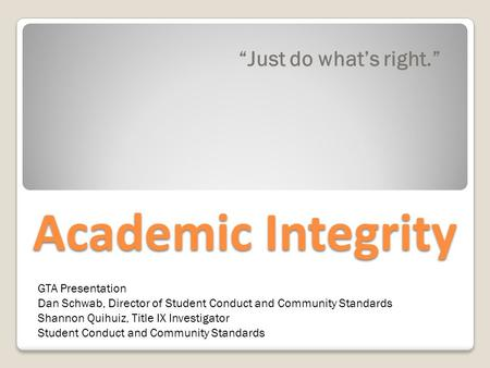 "Academic Integrity ""Just do what's right."" GTA Presentation Dan Schwab, Director of Student Conduct and Community Standards Shannon Quihuiz, Title IX Investigator."