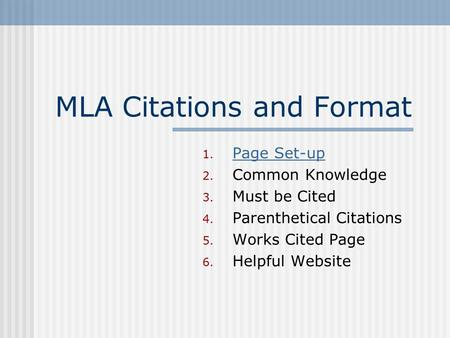 MLA Citations and Format 1. Page Set-up Page Set-up 2. Common Knowledge 3. Must be Cited 4. Parenthetical Citations 5. Works Cited Page 6. Helpful Website.