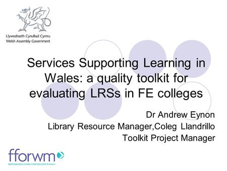 Services Supporting Learning in Wales: a quality toolkit for evaluating LRSs in FE colleges Dr Andrew Eynon Library Resource Manager,Coleg Llandrillo Toolkit.
