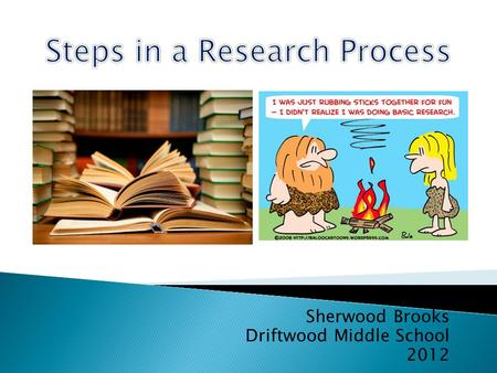 Sherwood Brooks Driftwood Middle School 2012.  1. Decide on a Topic  2. Develop an Overview of the topic  3. Determine the information requirements.
